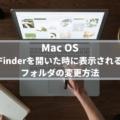 【Mac】Finderを開いた時に表示されるフォルダを変更する方法