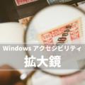 【Windows】Windows の 拡大鏡 は弱視の方やシニアにもおすすめのアクセシビリティ機能