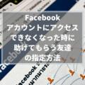 【Facebook】転ばぬ先の「信頼できる連絡先」、でも、本当に「信頼できる」友達を指定しよう!
