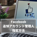 【Facebook】フェイスブック「追悼アカウント管理人」の指定方法と各SNSの死後対応