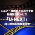 【U-NEXT】シニアや映画好きがいま無料体験するならこの動画配信サービス!