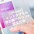 【Instagram】iPhoneアプリ版インスタグラムアカウントを非公開アカウントに設定する方法
