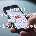 【Facebook】メッセンジャーに届く不審な動画添付メッセージに注意!